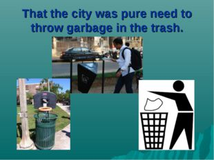 That the city was pure need to throw garbage in the trash.