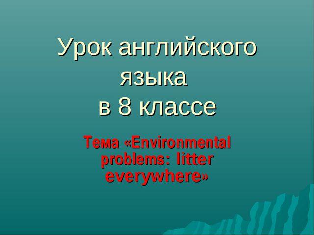 Урок английского языка в 8 классе Тема «Environmental problems: litter everyw...