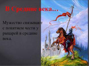В Средние века… Мужество связывают с понятием чести у рыцарей в средние века.