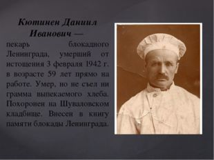 Кютинен Даниил Иванович— пекарь блокадного Ленинграда, умерший от истощения