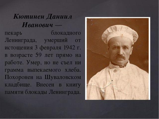 Кютинен Даниил Иванович— пекарь блокадного Ленинграда, умерший от истощения...