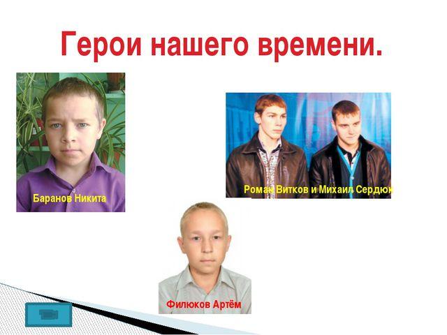 Герои нашего времени. Баранов Никита Роман Витков и Михаил Сердюк Филюков Ар...