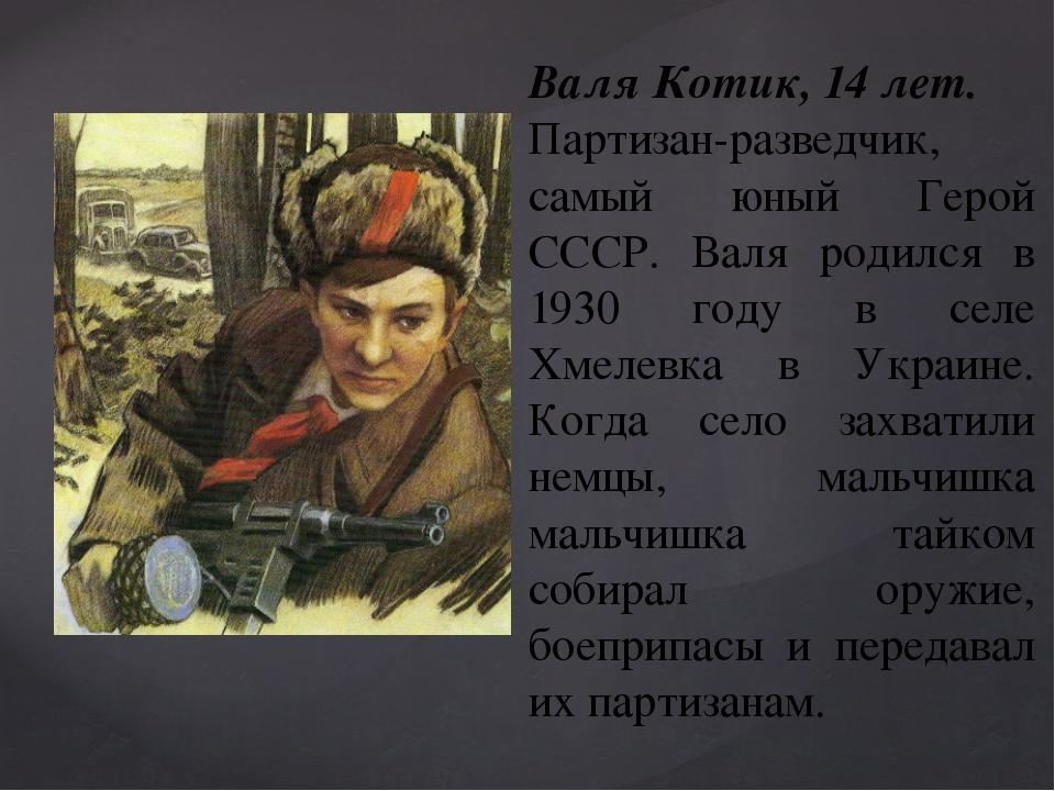 Валя Котик, 14 лет. Партизан-разведчик, самый юный Герой СССР. Валя родился...