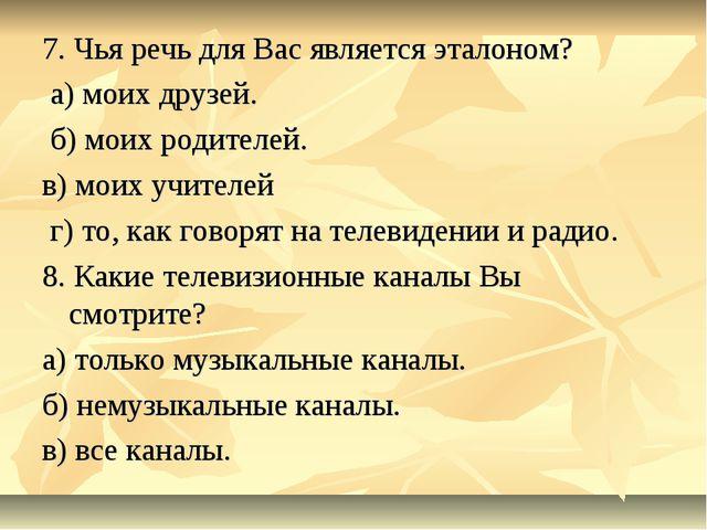 7. Чья речь для Вас является эталоном? а) моих друзей. б) моих родителей. в)...