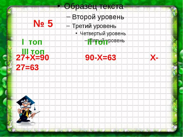№ 5 I топ II топ III топ 27+Х=90 90-Х=63 Х-27=63