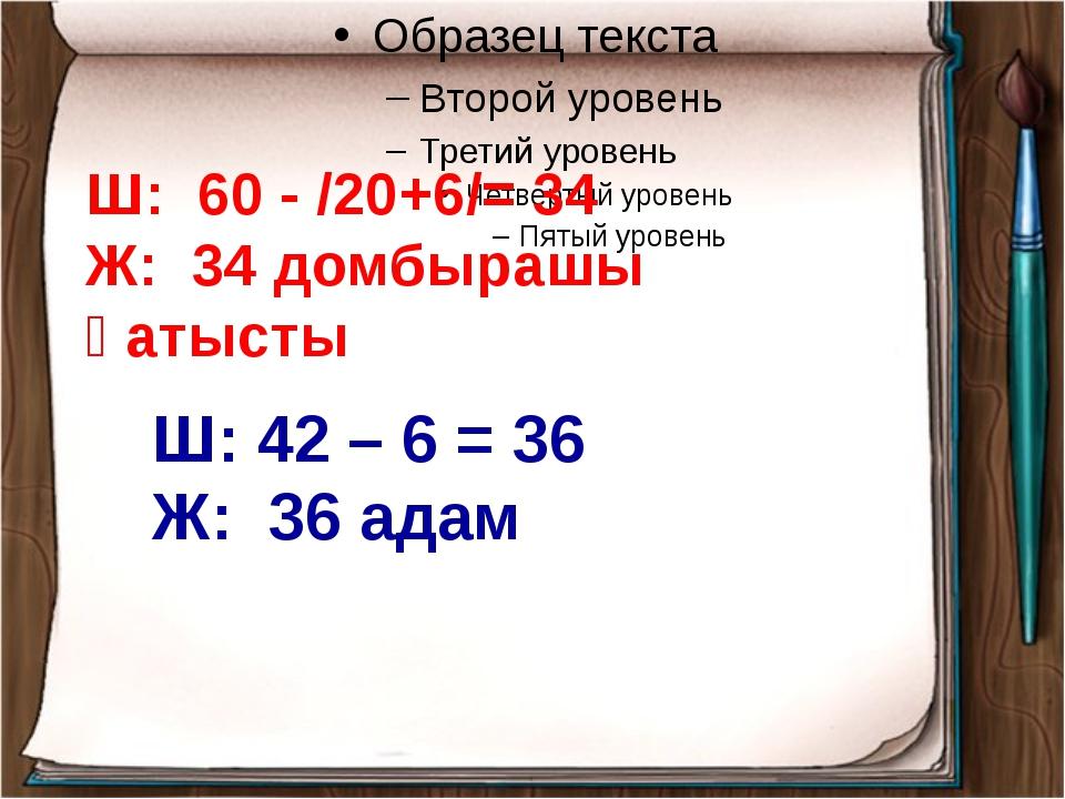 Ш: 60 - /20+6/= 34 Ж: 34 домбырашы қатысты Ш: 42 – 6 = 36 Ж: 36 адам