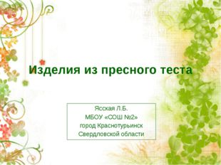 Изделия из пресного теста Ясская Л.Б. МБОУ «СОШ №2» город Краснотурьинск Свер