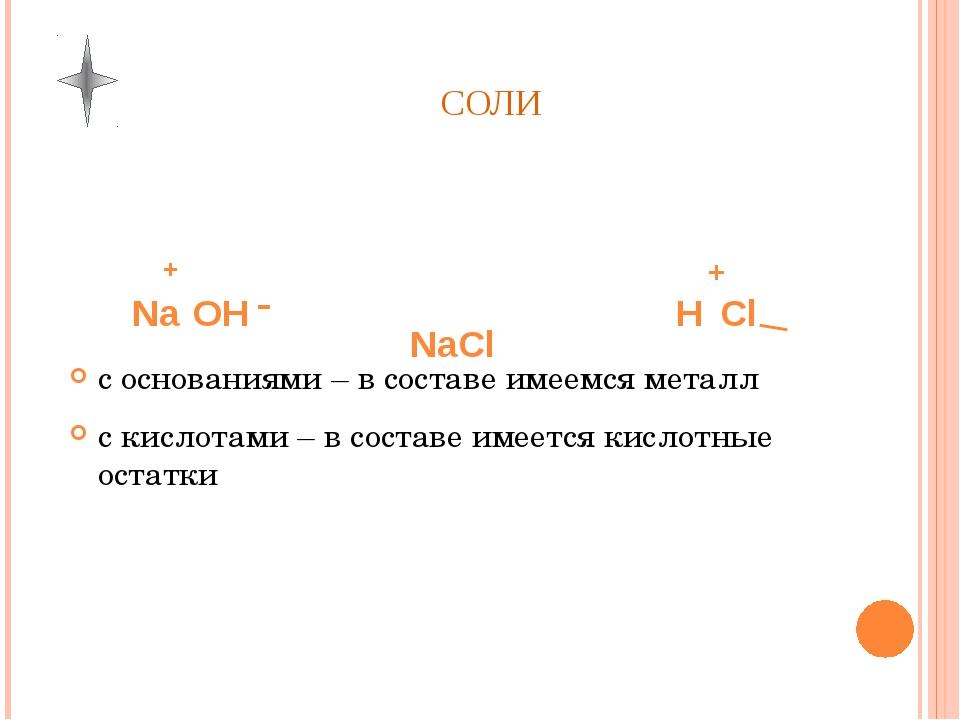 СОЛИ Na OH H Cl NaCl + - + _ с основаниями – в составе имеемся металл с кисло...