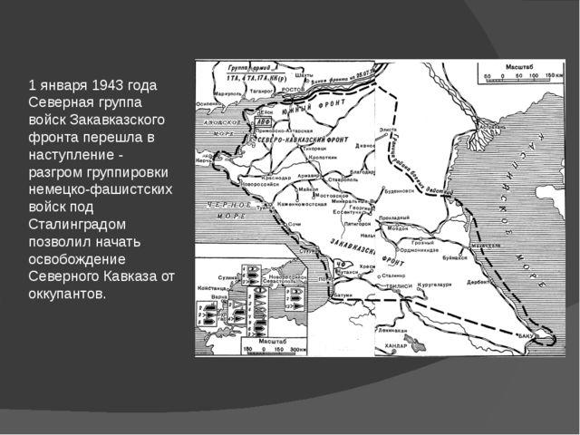 1 января 1943 года Северная группа войск Закавказского фронта перешла в насту...