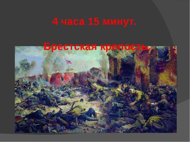4 часа 15 минут. Брестская крепость.