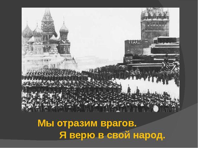 Мы отразим врагов. Я верю в свой народ.