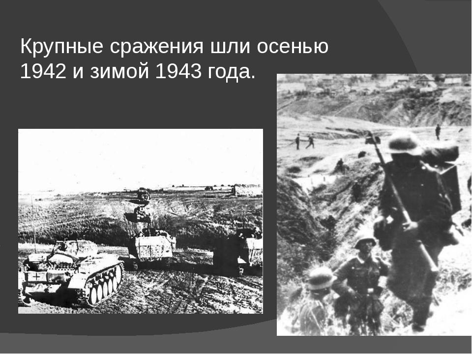 Крупные сражения шли осенью 1942 и зимой 1943 года.