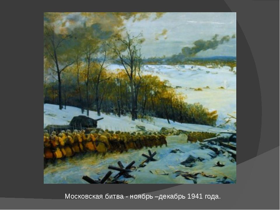 Московская битва - ноябрь –декабрь 1941 года.