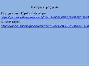 Интернет- ресурсы: Репродукции: «Корабельная роща» https://yandex.ru/images/s