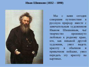 Иван Шишкин (1832 – 1898) Мы с вами сегодня совершим путешествие в русскую пр