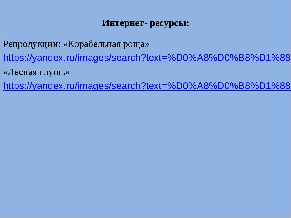 Интернет- ресурсы: Репродукции: «Корабельная роща» https://yandex.ru/images/s...