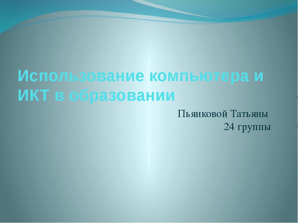 Использование компьютера и ИКТ в образовании Пьянковой Татьяны 24 группы