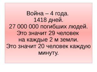 Война – 4 года. 1418 дней. 27 000 000 погибших людей. Это значит 29 человек н