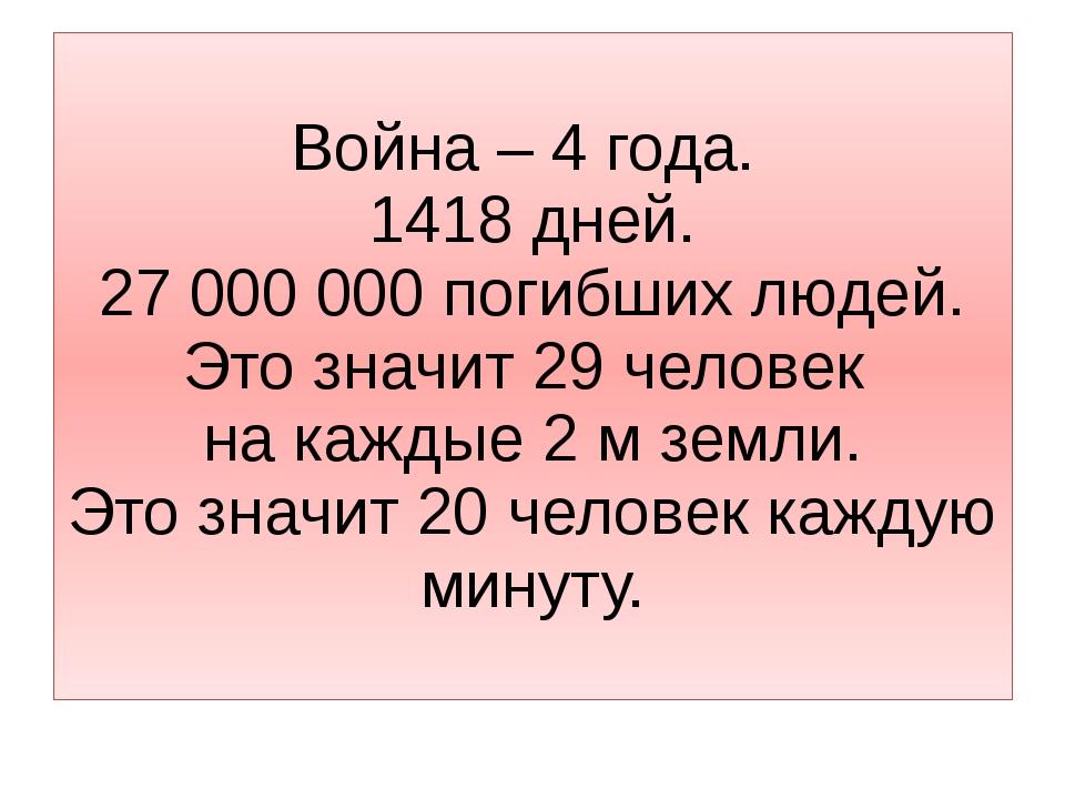 Война – 4 года. 1418 дней. 27 000 000 погибших людей. Это значит 29 человек н...