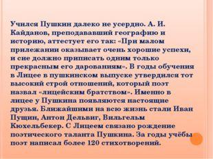 Учился Пушкин далеко не усердно. А. И. Кайданов, преподававший географию и ис