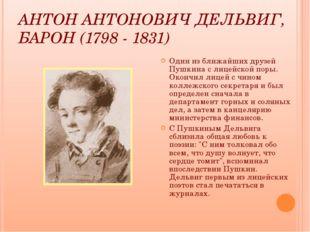 АНТОН АНТОНОВИЧ ДЕЛЬВИГ, БАРОН (1798 - 1831) Один из ближайших друзей Пушкина