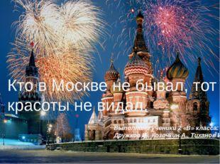 Кто в Москве не бывал, тот красоты не видал. Выполнили ученики 2 «В» класса: