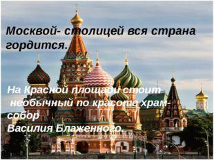 Москвой- столицей вся страна гордится. На Красной площади стоит необычный по