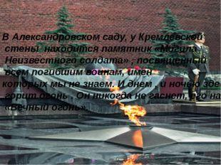 В Александровском саду, у Кремлевской стены находится памятник «Могила Неизве