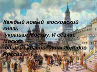 Каждый новый московский князь украшал Москву. И сейчас Москва один из красиве