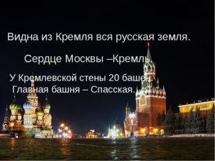 Видна из Кремля вся русская земля. У Кремлевской стены 20 башен. Главная башн