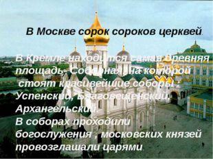 В Кремле находится самая древняя площадь- Соборная, на которой стоят красивей