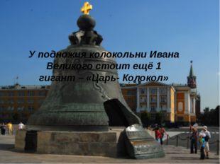 У подножия колокольни Ивана Великого стоит ещё 1 гигант – «Царь- Колокол»
