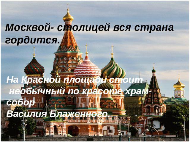 Москвой- столицей вся страна гордится. На Красной площади стоит необычный по...