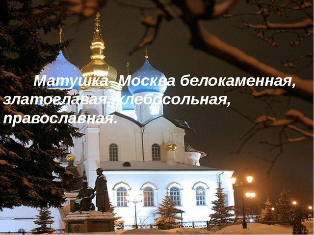 Матушка- Москва белокаменная, златоглавая, хлебосольная, православная.