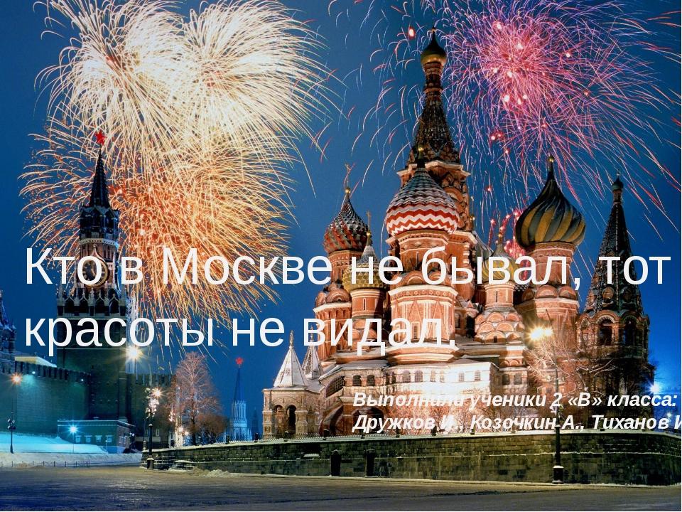 Кто в Москве не бывал, тот красоты не видал. Выполнили ученики 2 «В» класса:...