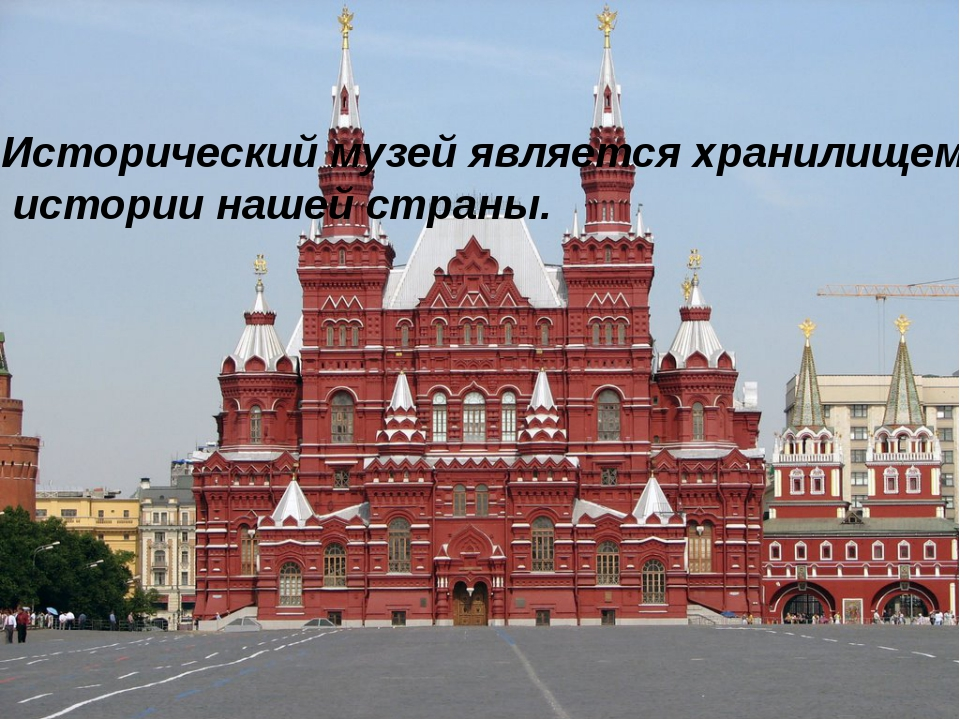 Исторический музей является хранилищем истории нашей страны.