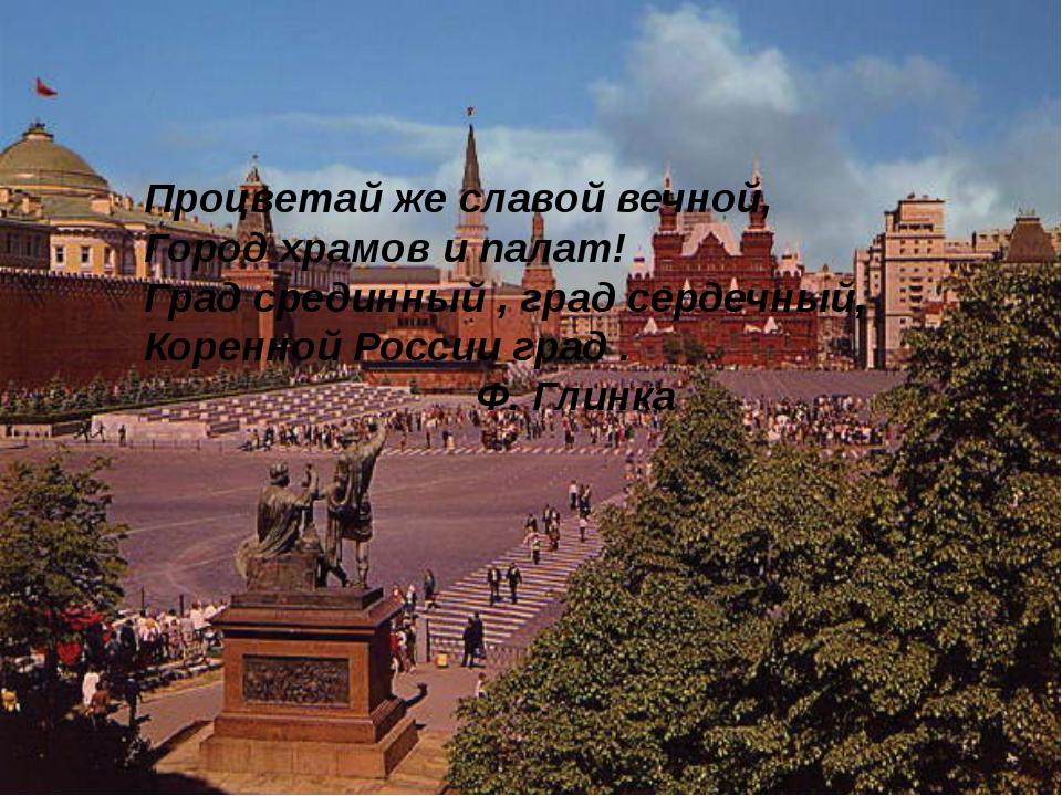 Процветай же славой вечной, Город храмов и палат! Град срединный , град серде...