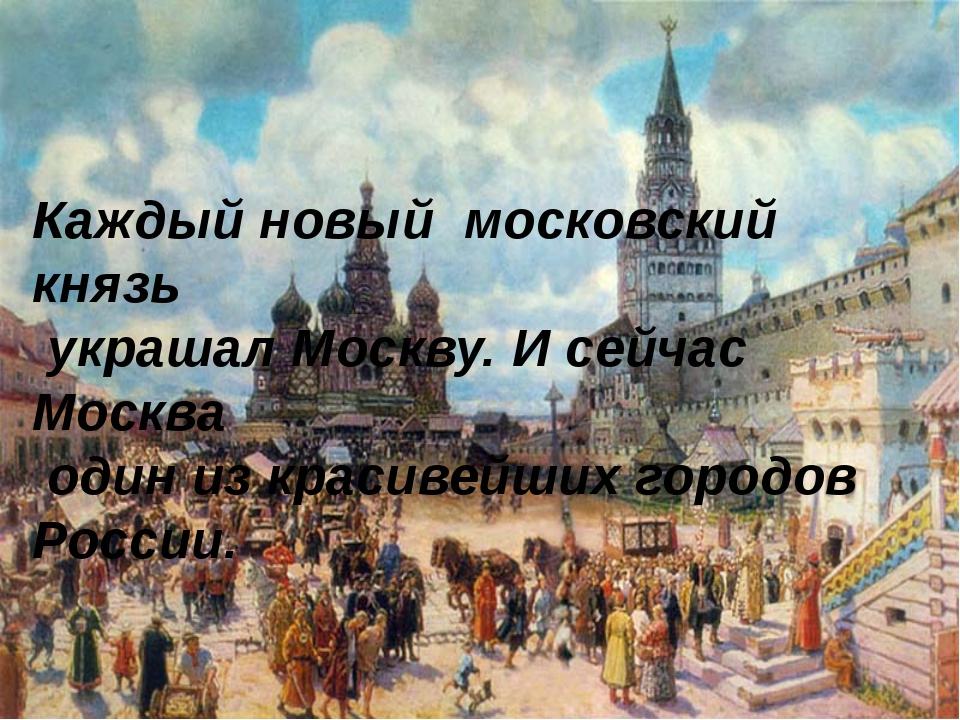 Каждый новый московский князь украшал Москву. И сейчас Москва один из красиве...