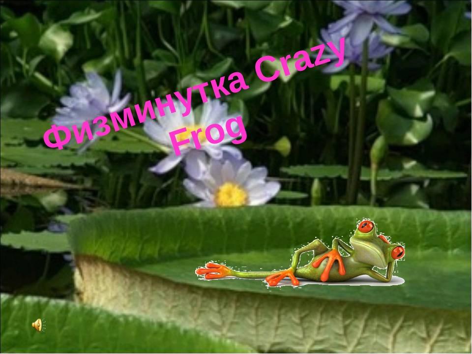 Физминутка Crazy Frog Белозёрова Т.В.