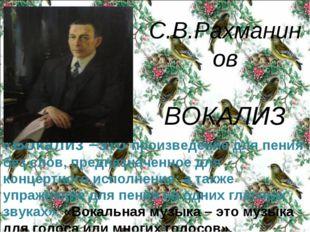 С.В.Рахманинов ВОКАЛИЗ «Вокализ –это произведение для пения без слов, предназ