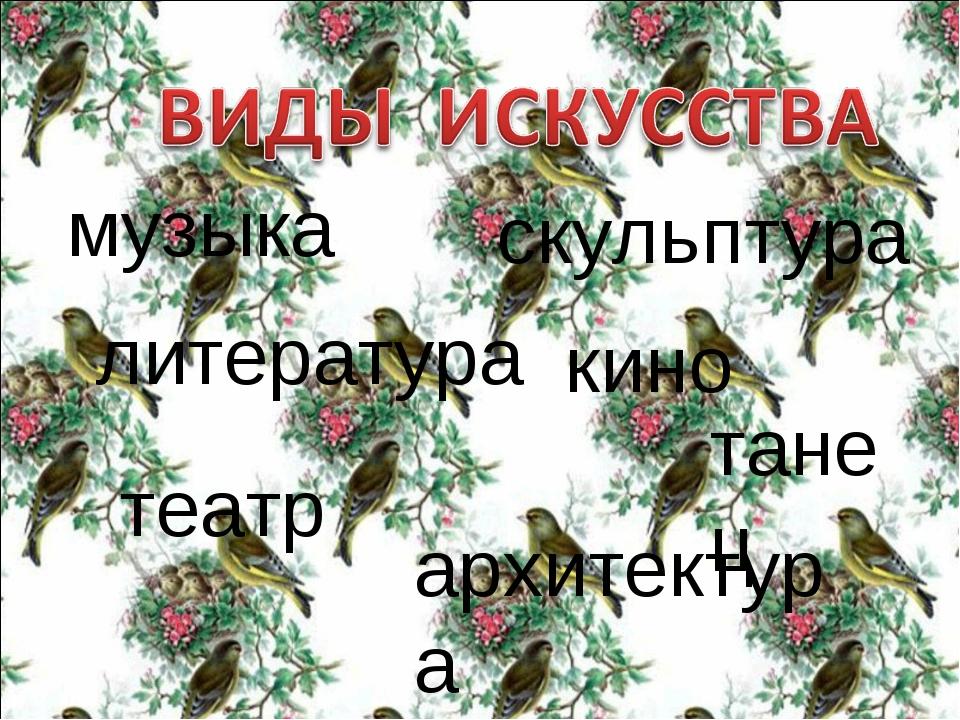 музыка литература театр кино скульптура архитектура танец