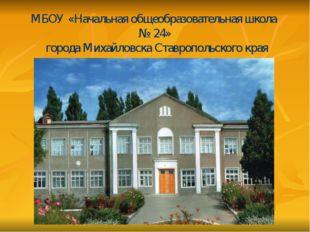 МБОУ «Начальная общеобразовательная школа № 24» города Михайловска Ставрополь