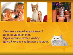 Сколько у нашей кошки котят? Двое на диване спят, Один котенок катает клубок,