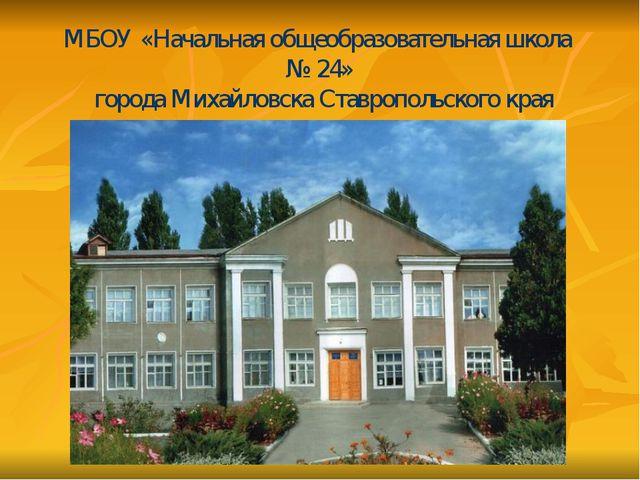 МБОУ «Начальная общеобразовательная школа № 24» города Михайловска Ставрополь...