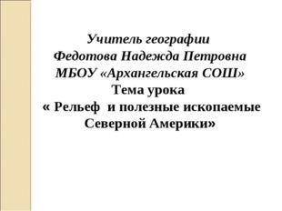 Учитель географии Федотова Надежда Петровна МБОУ «Архангельская СОШ» Тема уро