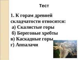 Тест 1. К горам древней складчатости относятся: а) Скалистые горы б) Береговы