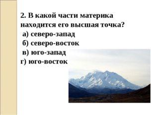 2. В какой части материка находится его высшая точка? а) северо-запад б) севе