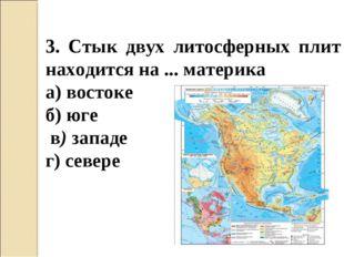 3. Стык двух литосферных плит находится на ... материка а) востоке б) юге в)