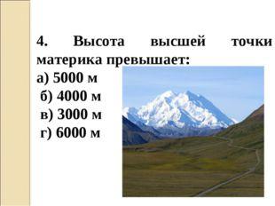 4. Высота высшей точки материка превышает: а) 5000 м б) 4000 м в) 3000 м г) 6