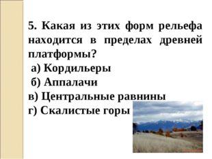 5. Какая из этих форм рельефа находится в пределах древней платформы? а) Корд